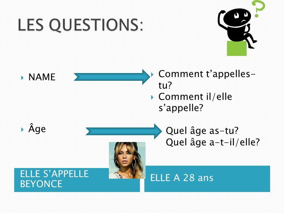 ELLE SAPPELLE BEYONCE ELLE A 28 ans NAME Âge Comment tappelles- tu? Comment il/elle sappelle? Quel âge as-tu? Quel âge a-t-il/elle?