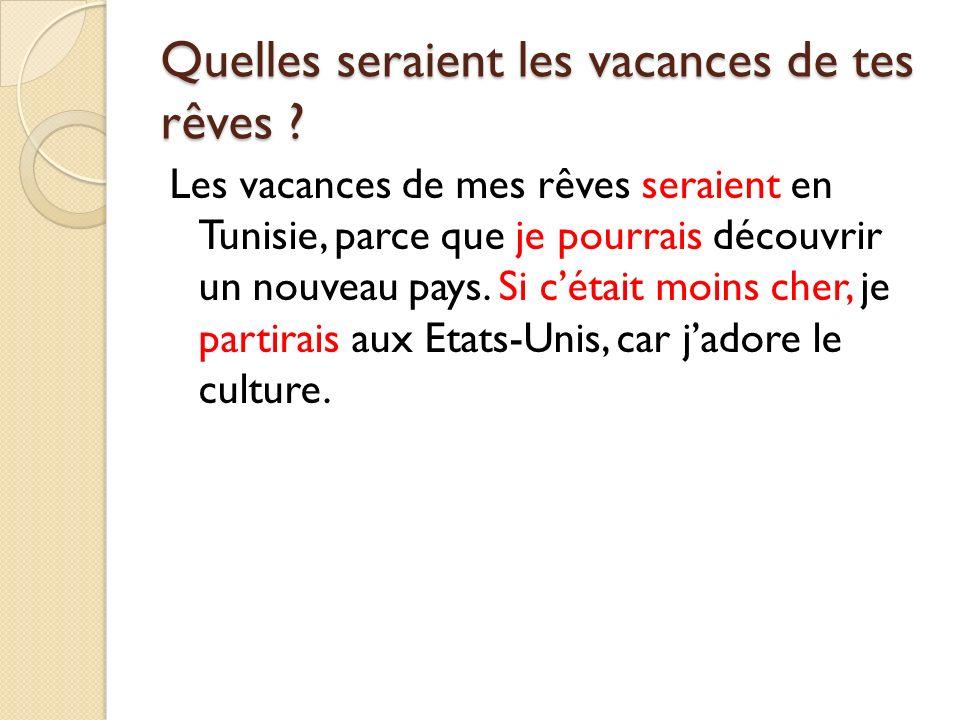 Quelles seraient les vacances de tes rêves ? Les vacances de mes rêves seraient en Tunisie, parce que je pourrais découvrir un nouveau pays. Si cétait