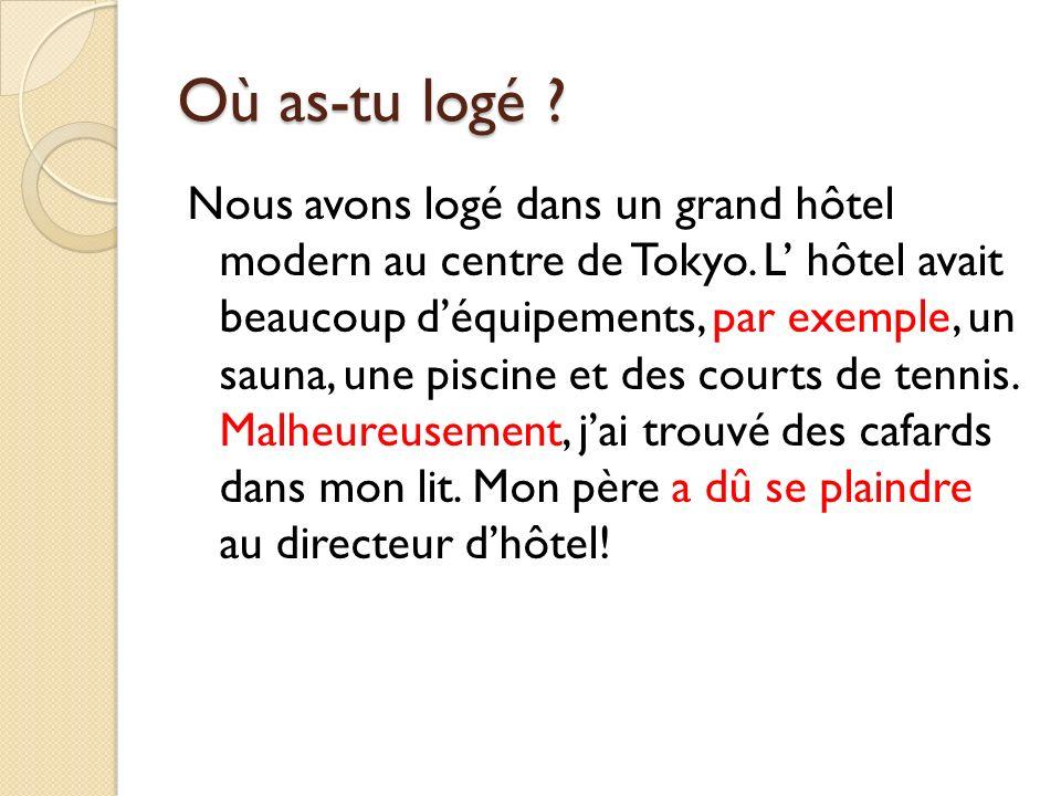 Où as-tu logé ? Nous avons logé dans un grand hôtel modern au centre de Tokyo. L hôtel avait beaucoup déquipements, par exemple, un sauna, une piscine