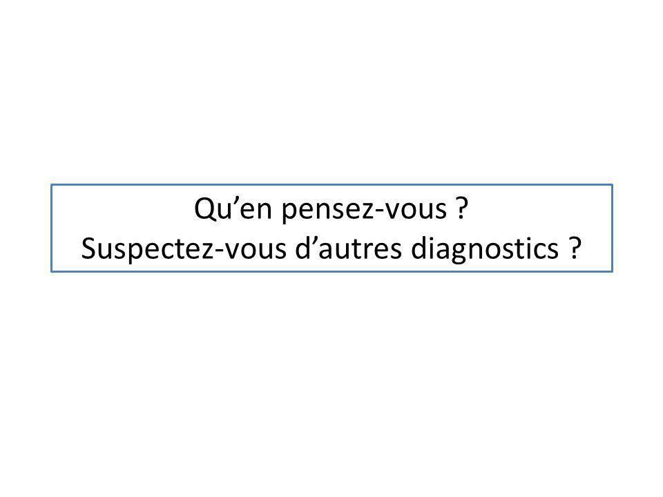 Quen pensez-vous ? Suspectez-vous dautres diagnostics ?