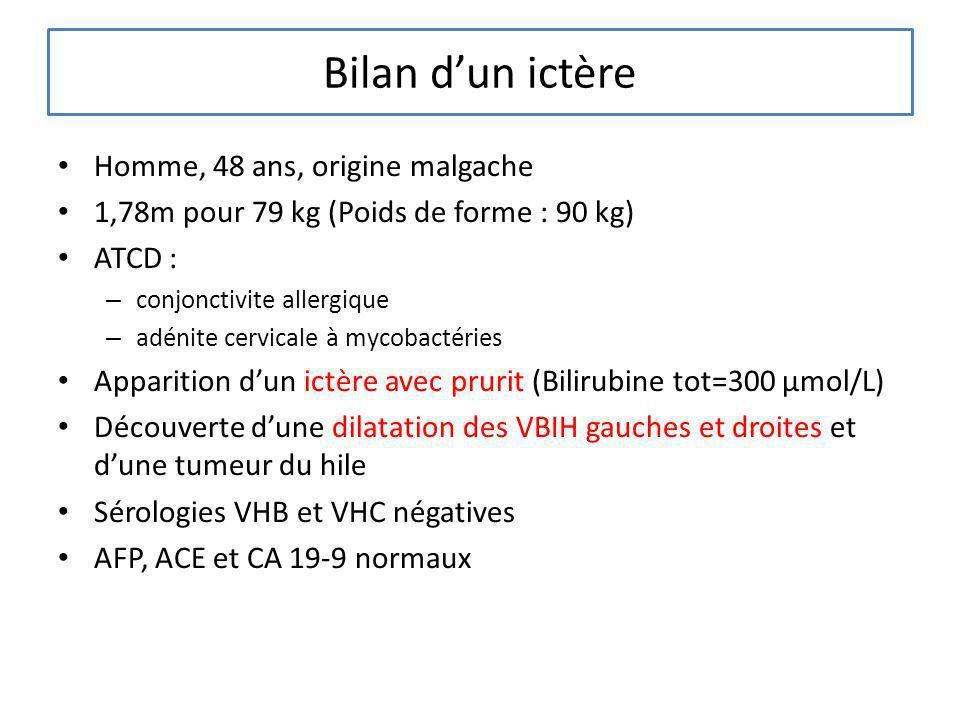 Bilan dun ictère Homme, 48 ans, origine malgache 1,78m pour 79 kg (Poids de forme : 90 kg) ATCD : – conjonctivite allergique – adénite cervicale à myc