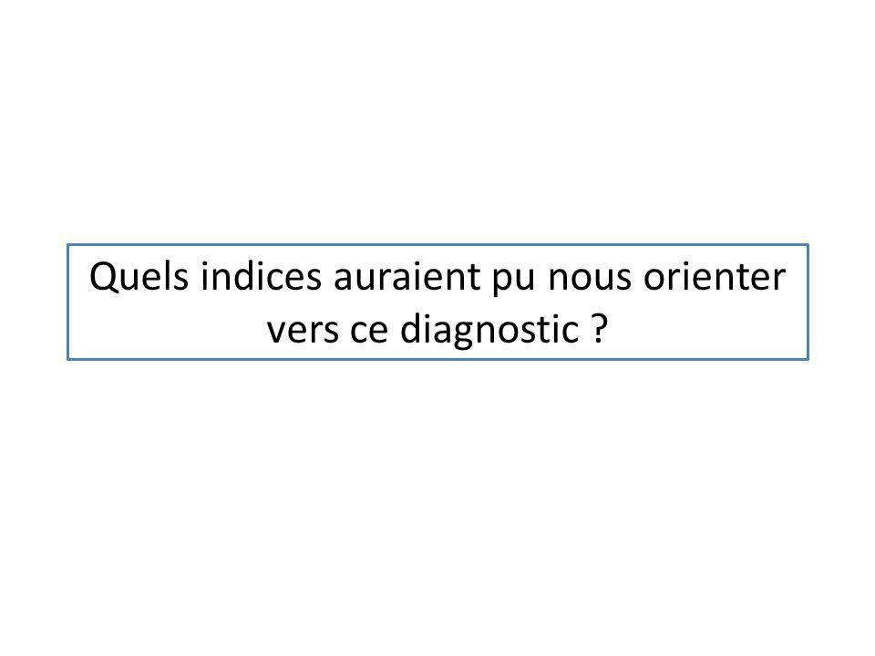 Quels indices auraient pu nous orienter vers ce diagnostic ?
