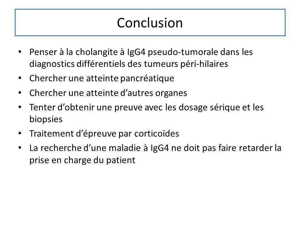 Conclusion Penser à la cholangite à IgG4 pseudo-tumorale dans les diagnostics différentiels des tumeurs péri-hilaires Chercher une atteinte pancréatiq