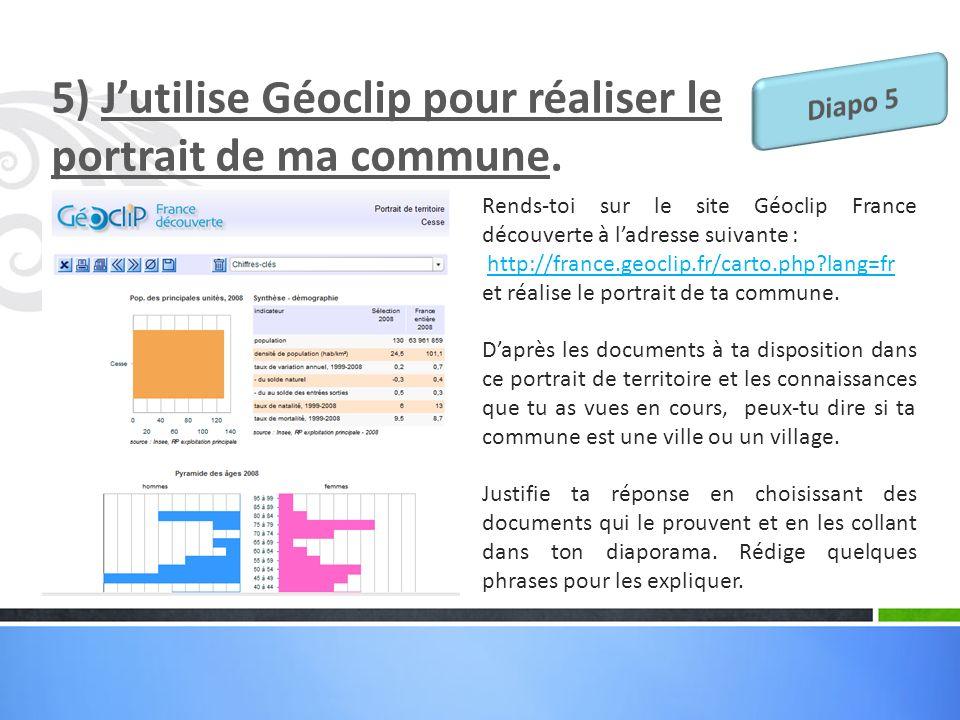 5) Jutilise Géoclip pour réaliser le portrait de ma commune. Rends-toi sur le site Géoclip France découverte à ladresse suivante : http://france.geocl