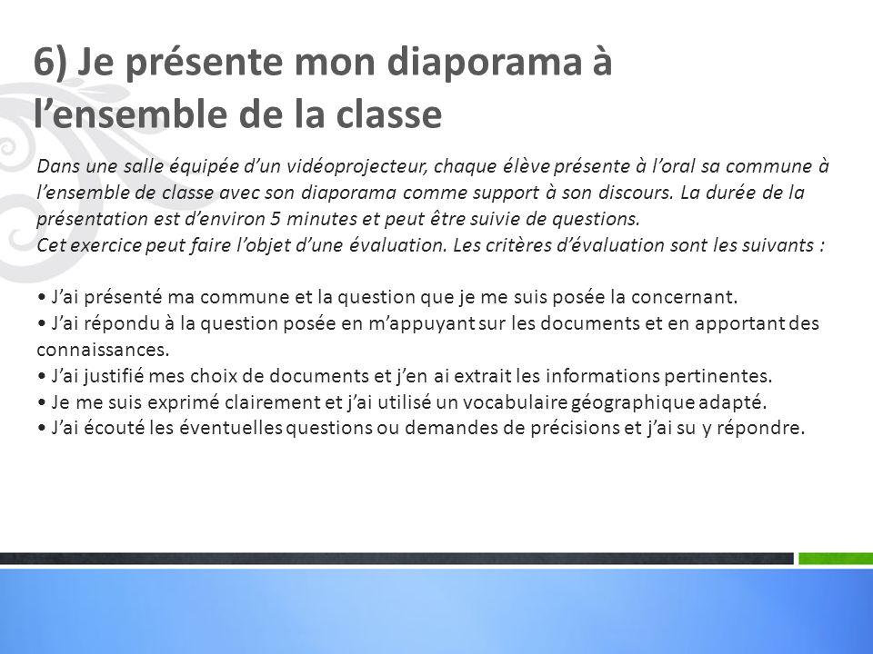 6) Je présente mon diaporama à lensemble de la classe Dans une salle équipée dun vidéoprojecteur, chaque élève présente à loral sa commune à lensemble