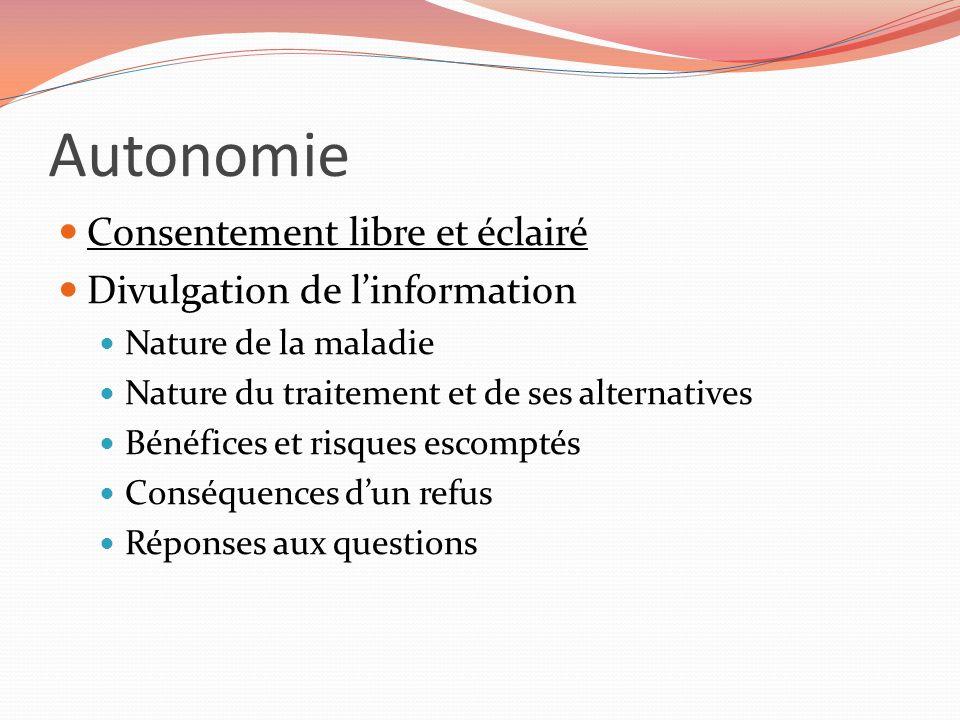 Autonomie Consentement libre et éclairé Divulgation de linformation Nature de la maladie Nature du traitement et de ses alternatives Bénéfices et risq