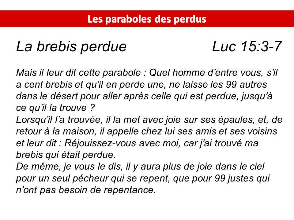 La brebis perdue Luc 15:3-7 Mais il leur dit cette parabole : Quel homme dentre vous, sil a cent brebis et quil en perde une, ne laisse les 99 autres
