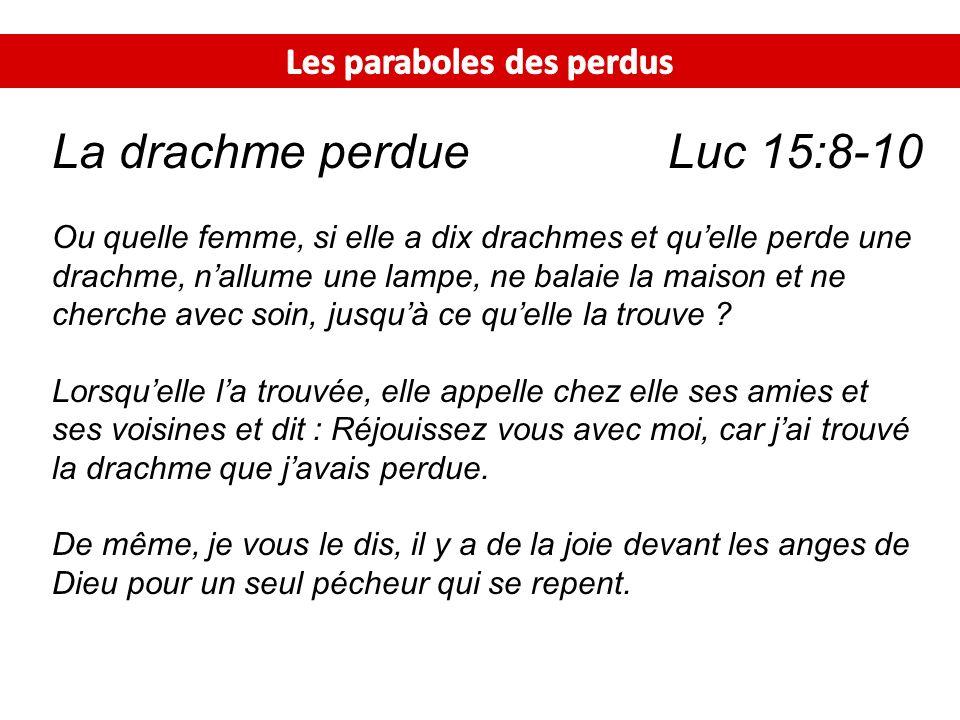 La drachme perdue Luc 15:8-10 Ou quelle femme, si elle a dix drachmes et quelle perde une drachme, nallume une lampe, ne balaie la maison et ne cherch