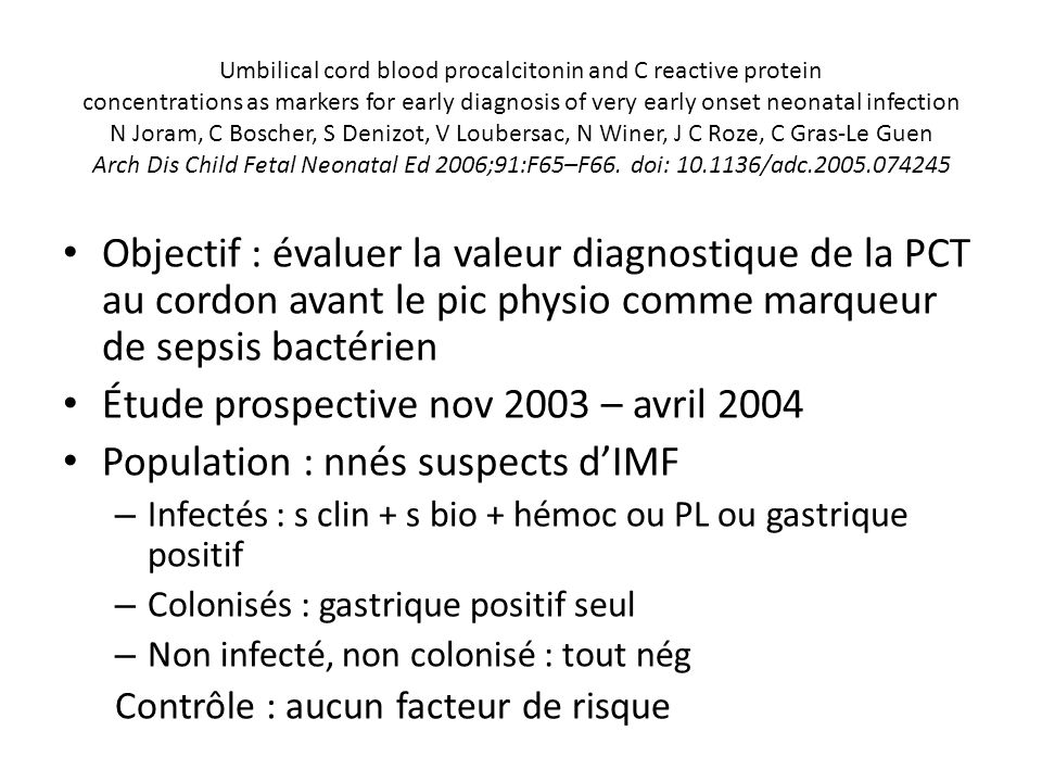 Umbilical cord blood procalcitonin and C reactive protein concentrations as markers for early diagnosis of very early onset neonatal infection N Joram, C Boscher, S Denizot, V Loubersac, N Winer, J C Roze, C Gras-Le Guen Arch Dis Child Fetal Neonatal Ed 2006;91:F65–F66.