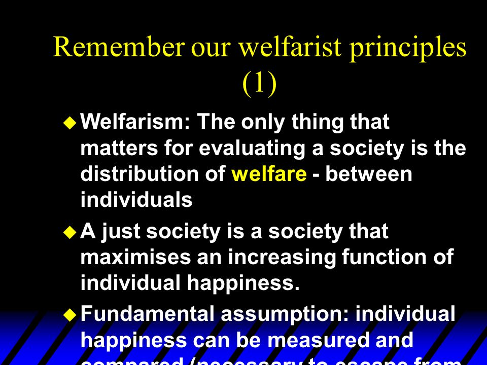 Remember our welfarist principles (1) u Welfarism: The only thing that matters for evaluating a society is the distribution of welfare - between indiv