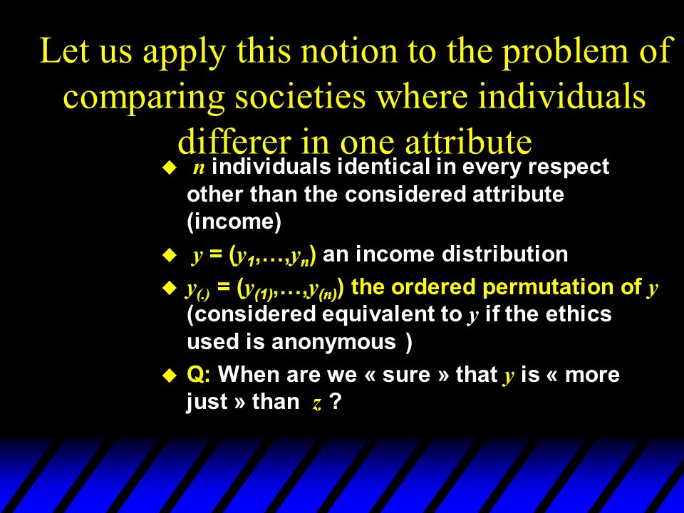 Let us apply this notion to the problem of comparing societies where individuals differer in one attribute n individuals identical in every respect ot
