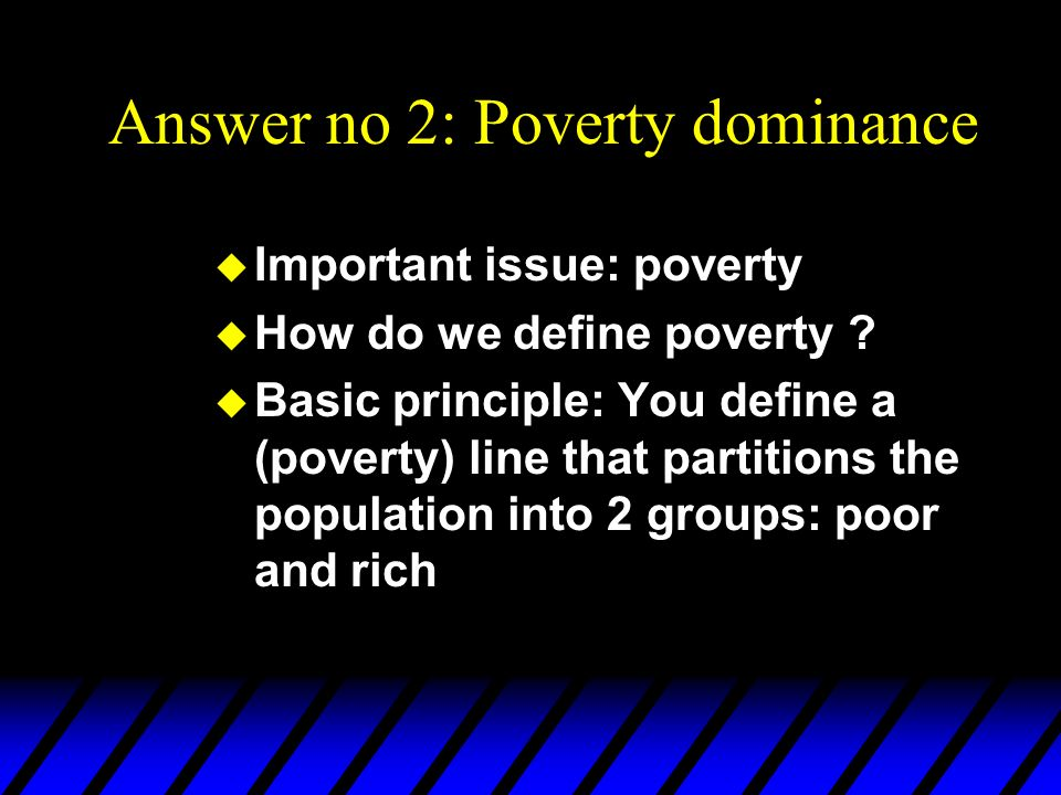 Answer no 2: Poverty dominance u Important issue: poverty u How do we define poverty ? u Basic principle: You define a (poverty) line that partitions