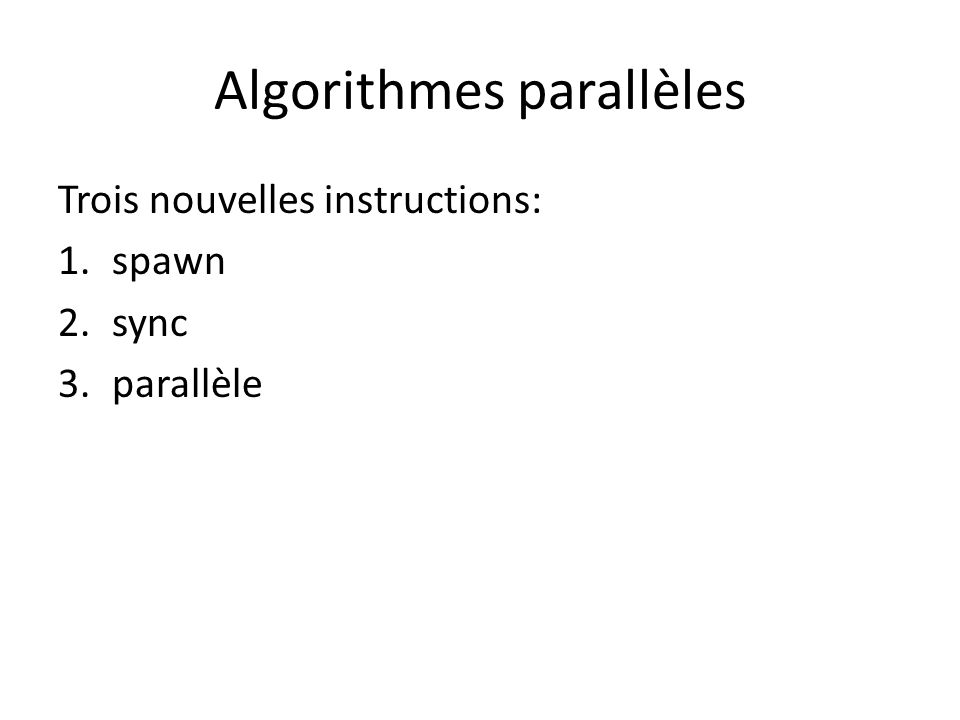 Exemple: Fibonacci P-Fib(n) if n<=1 return n else x = spawn P-Fib(n-1) y = P-Fib(n-2) sync return x+y