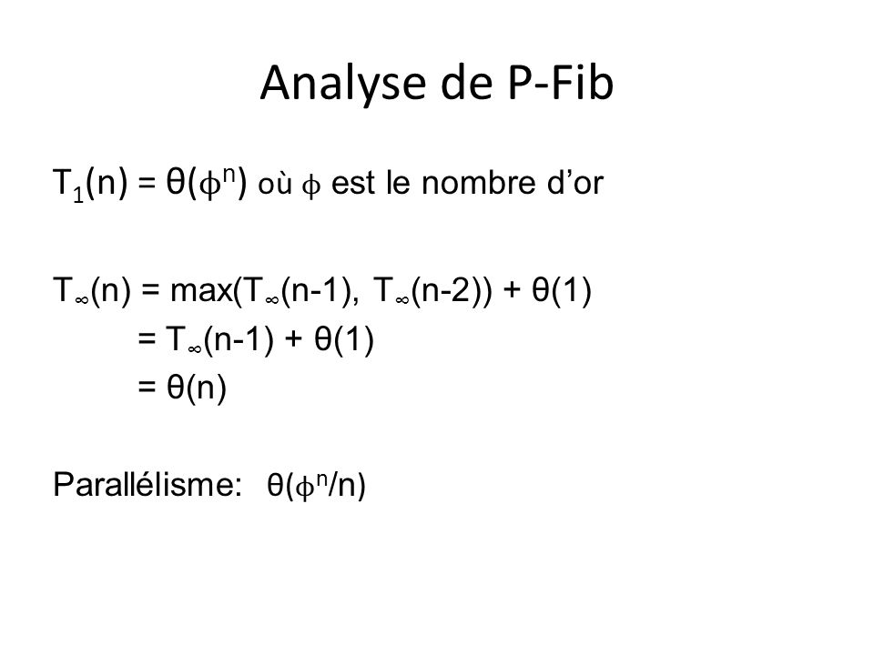 Analyse de P-Fib T 1 (n) = θ( ϕ n ) où ϕ est le nombre dor T (n) = max(T (n-1), T (n-2)) + θ(1) = T (n-1) + θ(1) = θ(n) Parallélisme: θ( ϕ n /n )