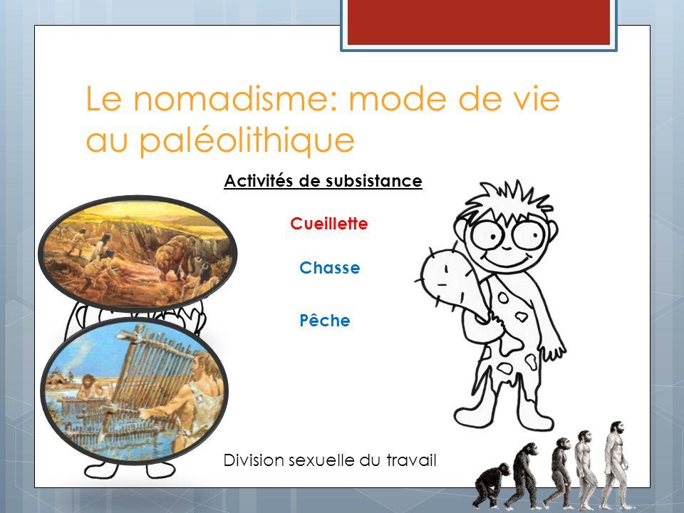 Le nomadisme: mode de vie au paléolithique Activités de subsistance Pêche Cueillette Division sexuelle du travail Chasse