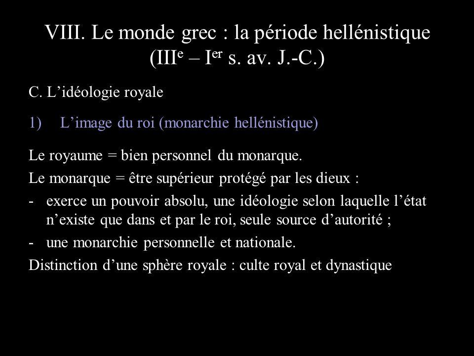 VIII. Le monde grec : la période hellénistique (III e – I er s. av. J.-C.) C. Lidéologie royale 1)Limage du roi (monarchie hellénistique) Le royaume =