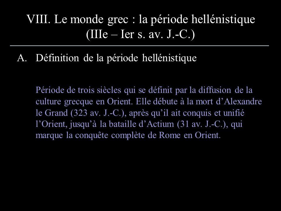 VIII. Le monde grec : la période hellénistique (IIIe – Ier s. av. J.-C.) A.Définition de la période hellénistique Période de trois siècles qui se défi