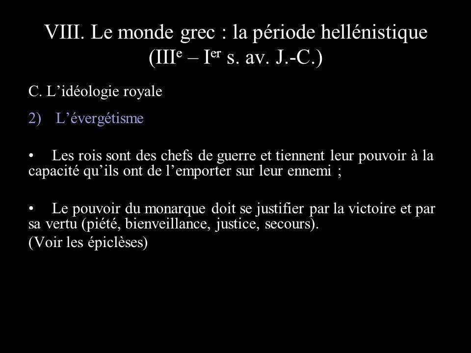 VIII. Le monde grec : la période hellénistique (III e – I er s. av. J.-C.) C. Lidéologie royale 2) Lévergétisme Les rois sont des chefs de guerre et t