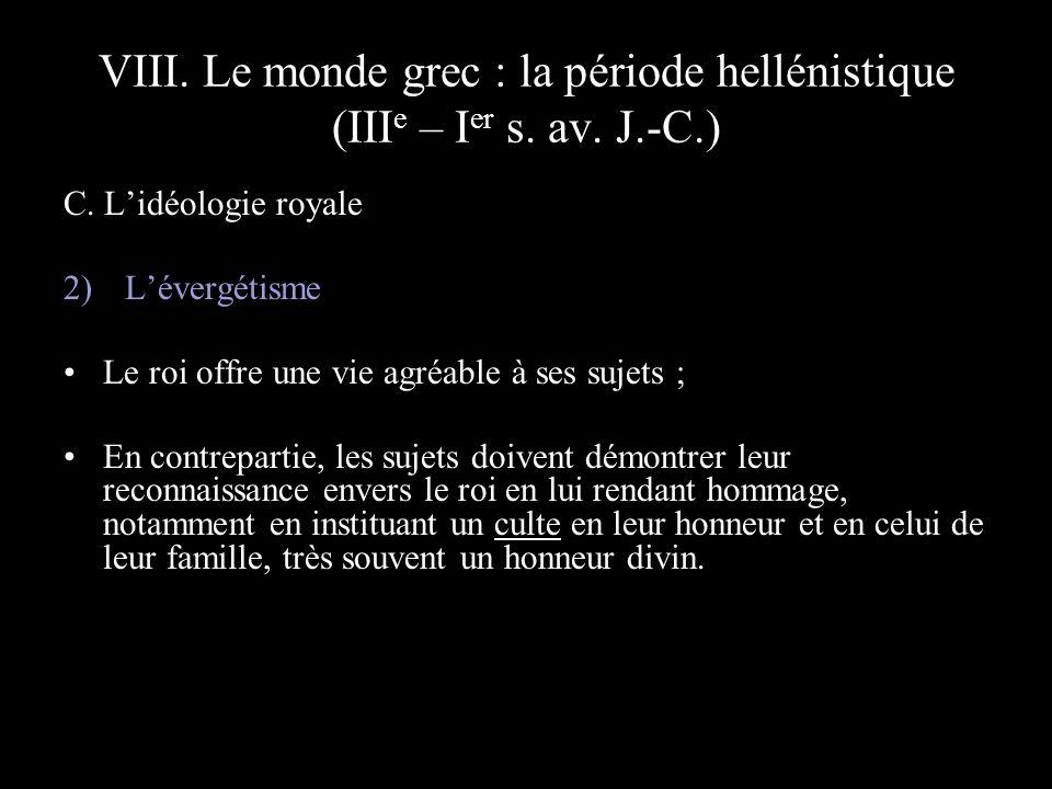 VIII. Le monde grec : la période hellénistique (III e – I er s. av. J.-C.) C. Lidéologie royale 2) Lévergétisme Le roi offre une vie agréable à ses su