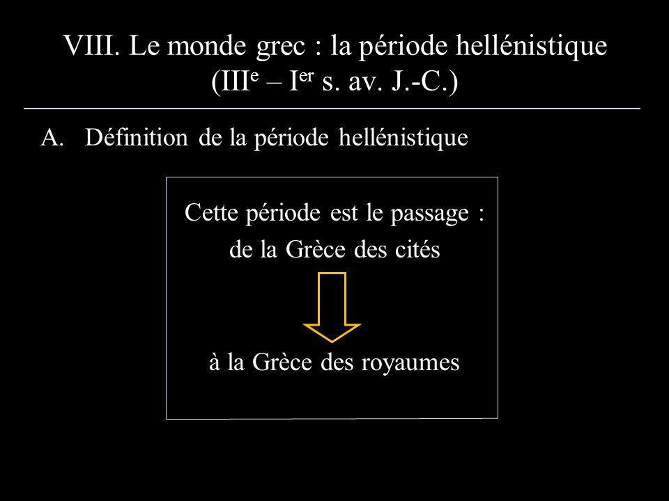 VIII. Le monde grec : la période hellénistique (III e – I er s. av. J.-C.) A.Définition de la période hellénistique Cette période est le passage : de