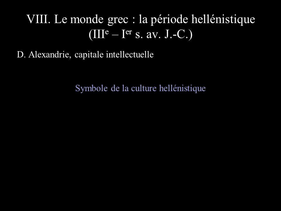 VIII. Le monde grec : la période hellénistique (III e – I er s. av. J.-C.) D. Alexandrie, capitale intellectuelle Symbole de la culture hellénistique
