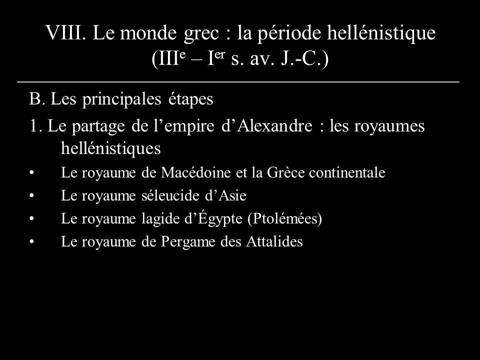 VIII. Le monde grec : la période hellénistique (III e – I er s. av. J.-C.) B. Les principales étapes 1. Le partage de lempire dAlexandre : les royaume