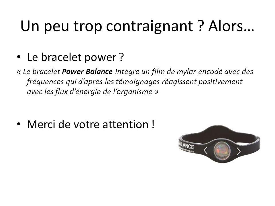 Un peu trop contraignant ? Alors… Le bracelet power ? « Le bracelet Power Balance intègre un film de mylar encodé avec des fréquences qui daprès les t