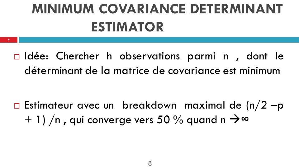 9 MINIMUM COVARIANCE DETERMINANT ESTIMATOR Idée: Chercher h observations parmi n, dont le déterminant de la matrice de covariance est minimum Estimateur avec un breakdown maximal de (n/2 –p + 1) /n, qui converge vers 50 % quand n 9
