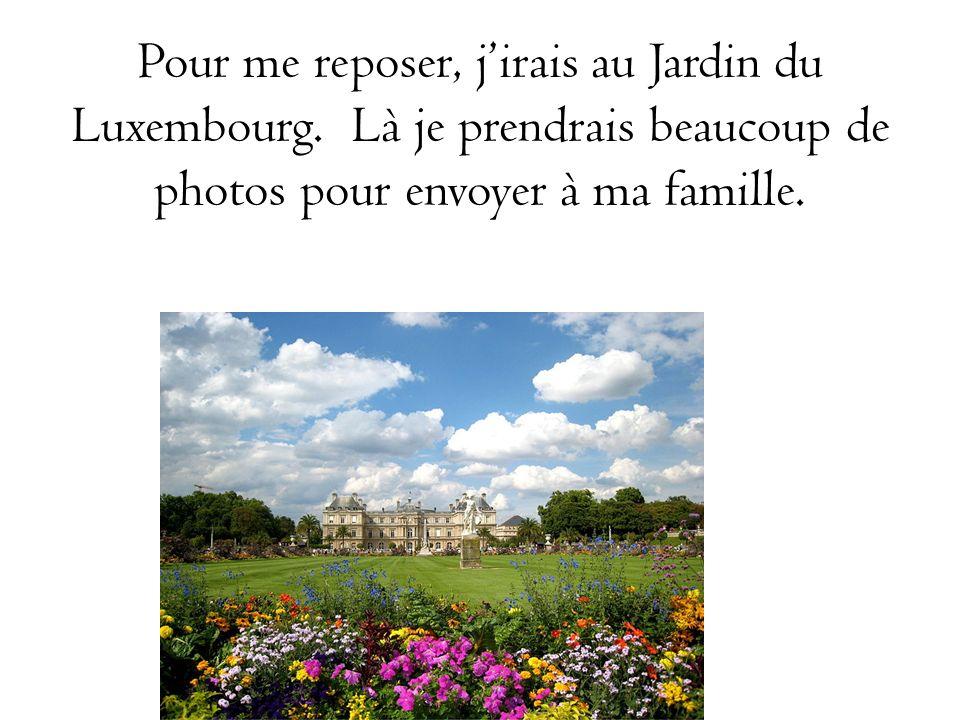 Pour me reposer, jirais au Jardin du Luxembourg. Là je prendrais beaucoup de photos pour envoyer à ma famille.