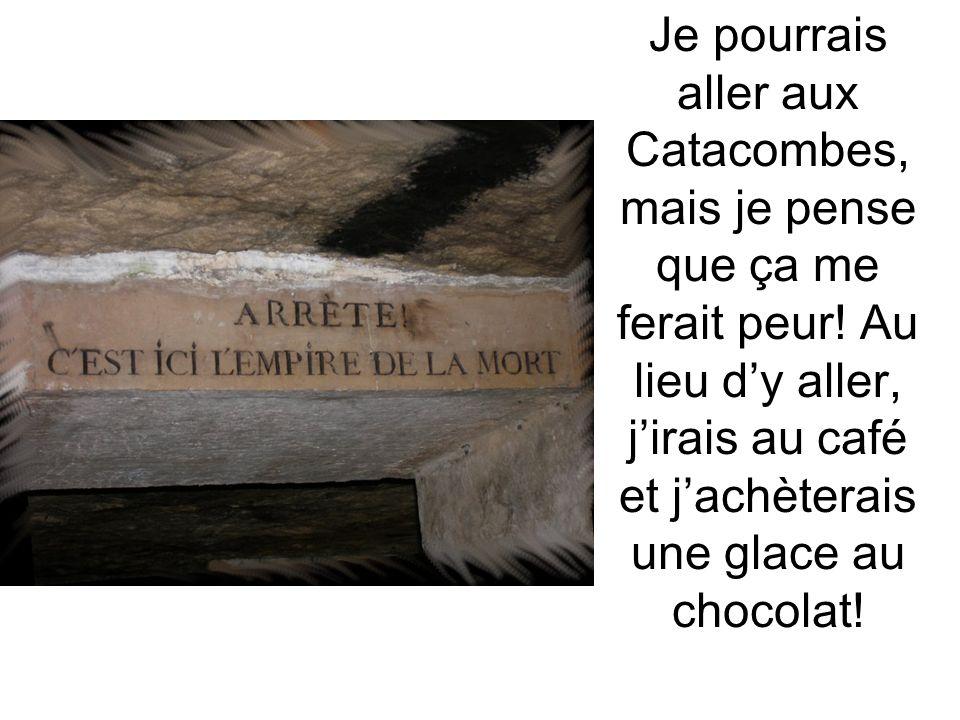 Je pourrais aller aux Catacombes, mais je pense que ça me ferait peur! Au lieu dy aller, jirais au café et jachèterais une glace au chocolat!