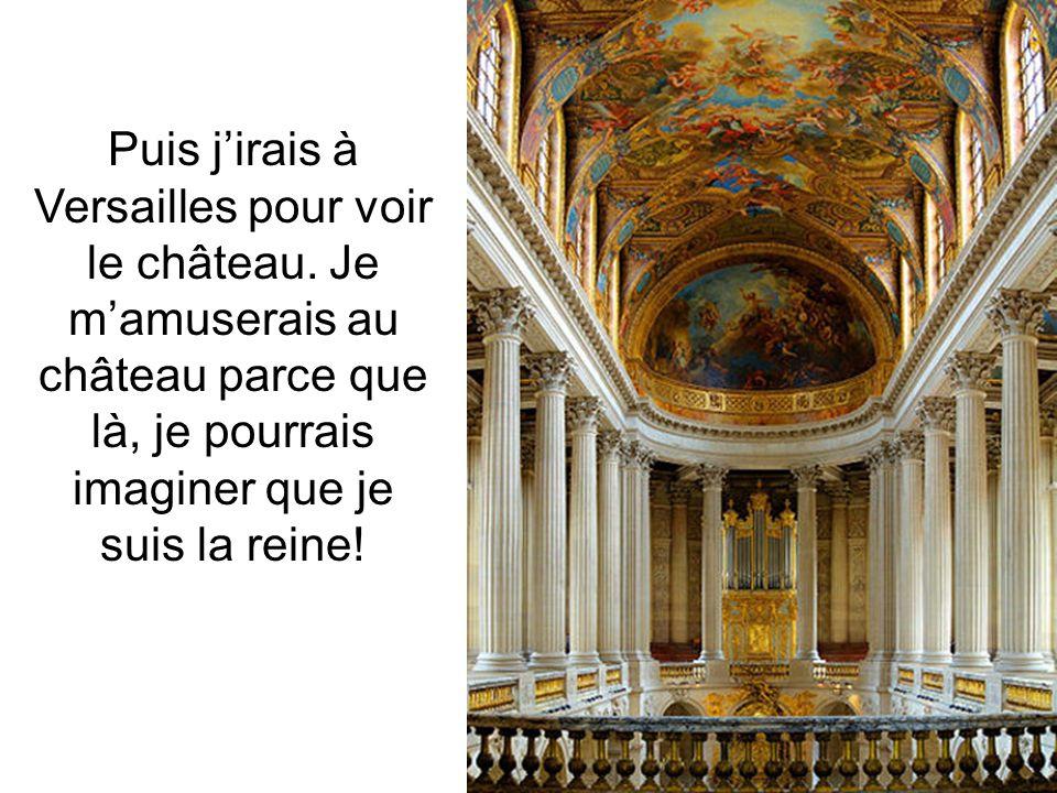 Puis jirais à Versailles pour voir le château. Je mamuserais au château parce que là, je pourrais imaginer que je suis la reine!