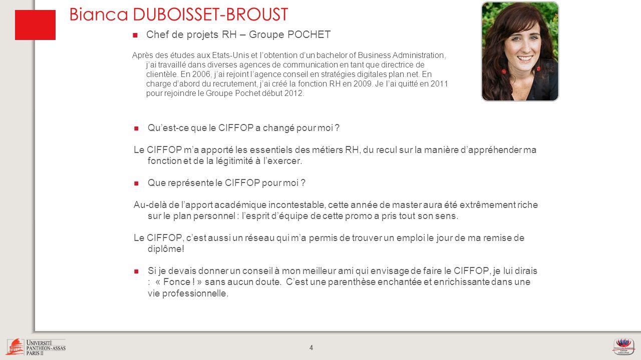 4 Bianca DUBOISSET-BROUST Quest-ce que le CIFFOP a changé pour moi ? Le CIFFOP ma apporté les essentiels des métiers RH, du recul sur la manière dappr