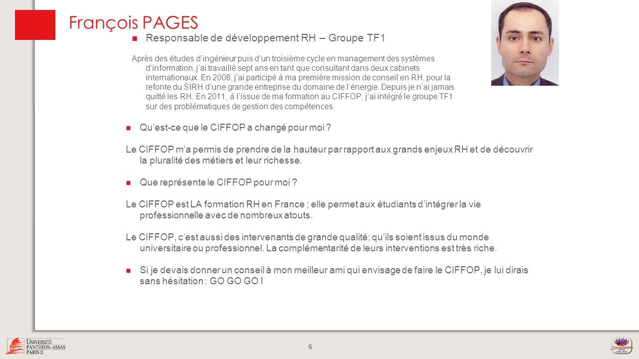 6 François PAGES Quest-ce que le CIFFOP a changé pour moi ? Le CIFFOP ma permis de prendre de la hauteur par rapport aux grands enjeux RH et de découv