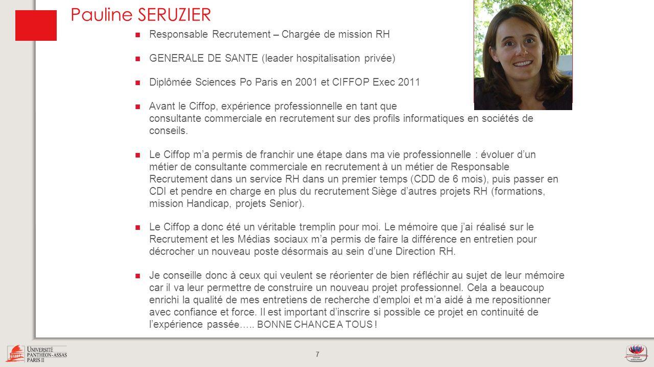 7 Pauline SERUZIER Responsable Recrutement – Chargée de mission RH GENERALE DE SANTE (leader hospitalisation privée) Diplômée Sciences Po Paris en 200