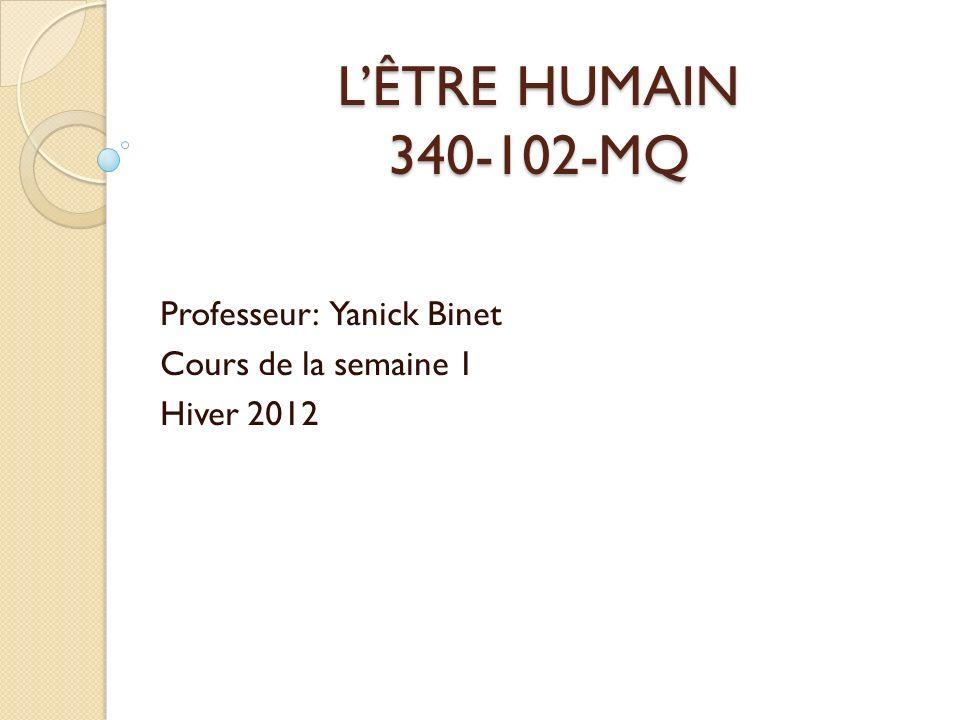 LÊTRE HUMAIN 340-102-MQ Professeur: Yanick Binet Cours de la semaine 1 Hiver 2012