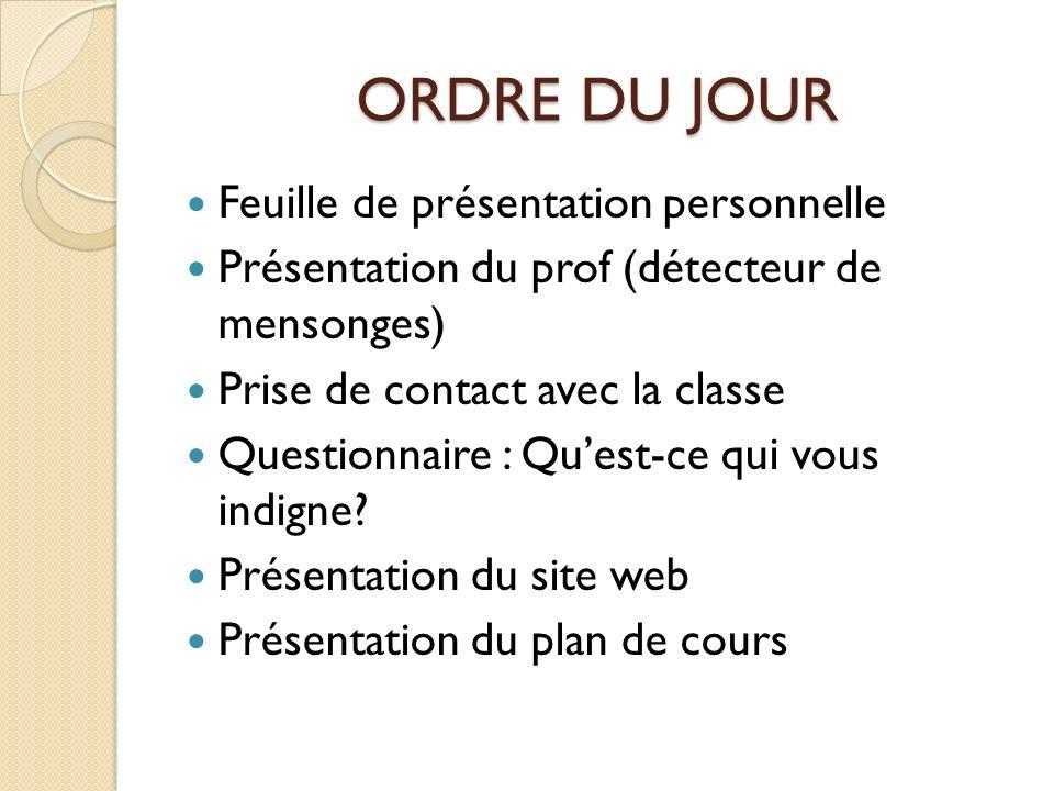 ORDRE DU JOUR Feuille de présentation personnelle Présentation du prof (détecteur de mensonges) Prise de contact avec la classe Questionnaire : Quest-ce qui vous indigne.