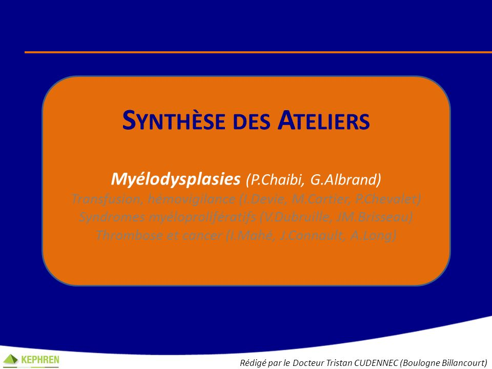 S YNTHÈSE DES A TELIERS Myélodysplasie (P.Chaibi, G.Albrand) Transfusion, hémovigilance (I.Devie, M.Cartier, P.Chevalet) Syndromes myéloprolifératifs (V.Dubruille, JM.Brisseau) Thrombose et cancer (I.Mahé, J.Connault, A.Long) Rédigé par le Docteur Tristan CUDENNEC (Boulogne Billancourt)