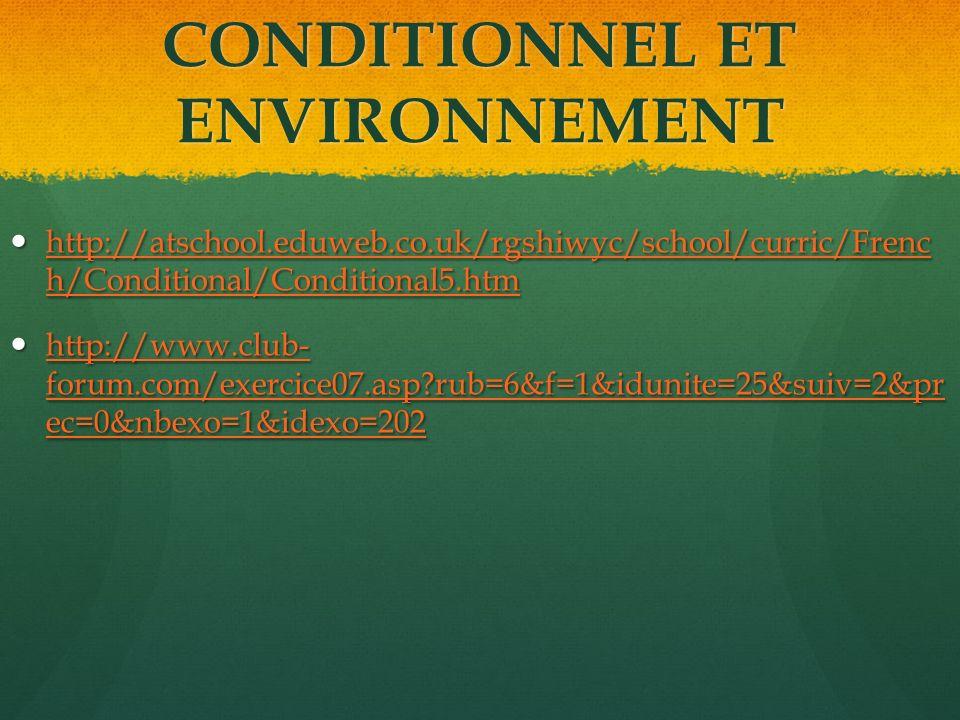 CONDITIONNEL ET ENVIRONNEMENT http://atschool.eduweb.co.uk/rgshiwyc/school/curric/Frenc h/Conditional/Conditional5.htm http://atschool.eduweb.co.uk/rgshiwyc/school/curric/Frenc h/Conditional/Conditional5.htm http://atschool.eduweb.co.uk/rgshiwyc/school/curric/Frenc h/Conditional/Conditional5.htm http://atschool.eduweb.co.uk/rgshiwyc/school/curric/Frenc h/Conditional/Conditional5.htm http://www.club- forum.com/exercice07.asp rub=6&f=1&idunite=25&suiv=2&pr ec=0&nbexo=1&idexo=202 http://www.club- forum.com/exercice07.asp rub=6&f=1&idunite=25&suiv=2&pr ec=0&nbexo=1&idexo=202 http://www.club- forum.com/exercice07.asp rub=6&f=1&idunite=25&suiv=2&pr ec=0&nbexo=1&idexo=202 http://www.club- forum.com/exercice07.asp rub=6&f=1&idunite=25&suiv=2&pr ec=0&nbexo=1&idexo=202