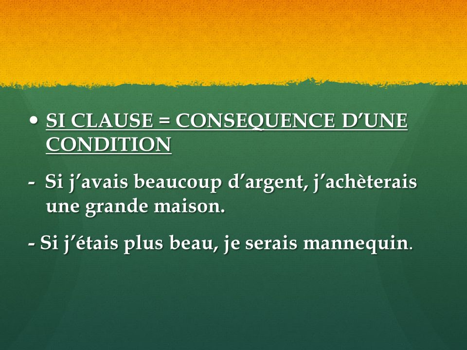 SI CLAUSE = CONSEQUENCE DUNE CONDITION SI CLAUSE = CONSEQUENCE DUNE CONDITION - Si javais beaucoup dargent, jachèterais une grande maison.