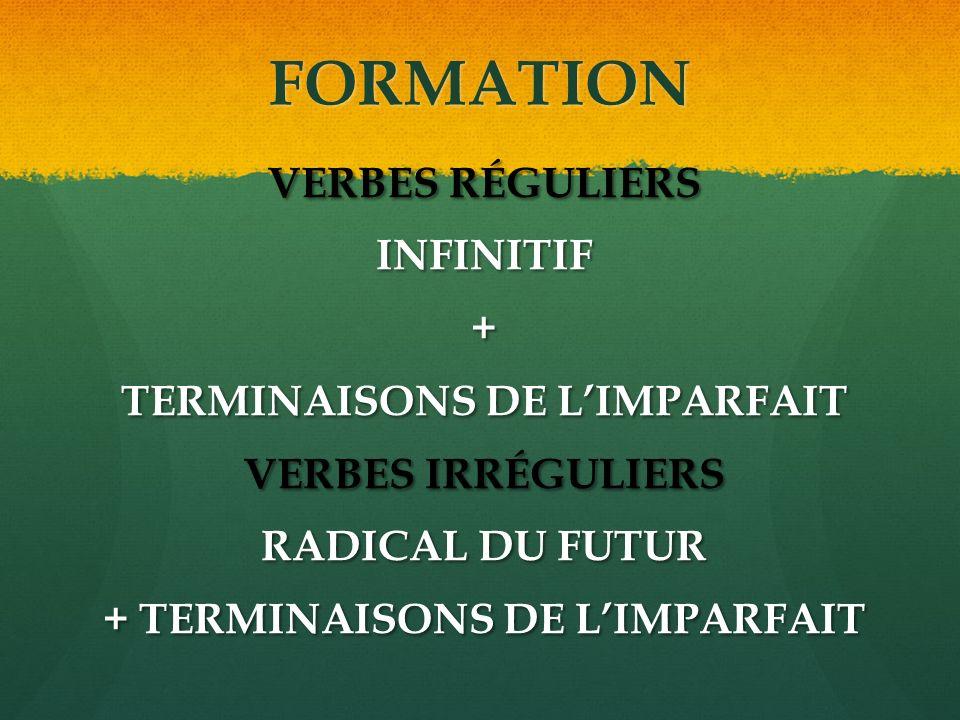 FORMATION VERBES RÉGULIERS INFINITIF+ TERMINAISONS DE LIMPARFAIT VERBES IRRÉGULIERS RADICAL DU FUTUR + TERMINAISONS DE LIMPARFAIT