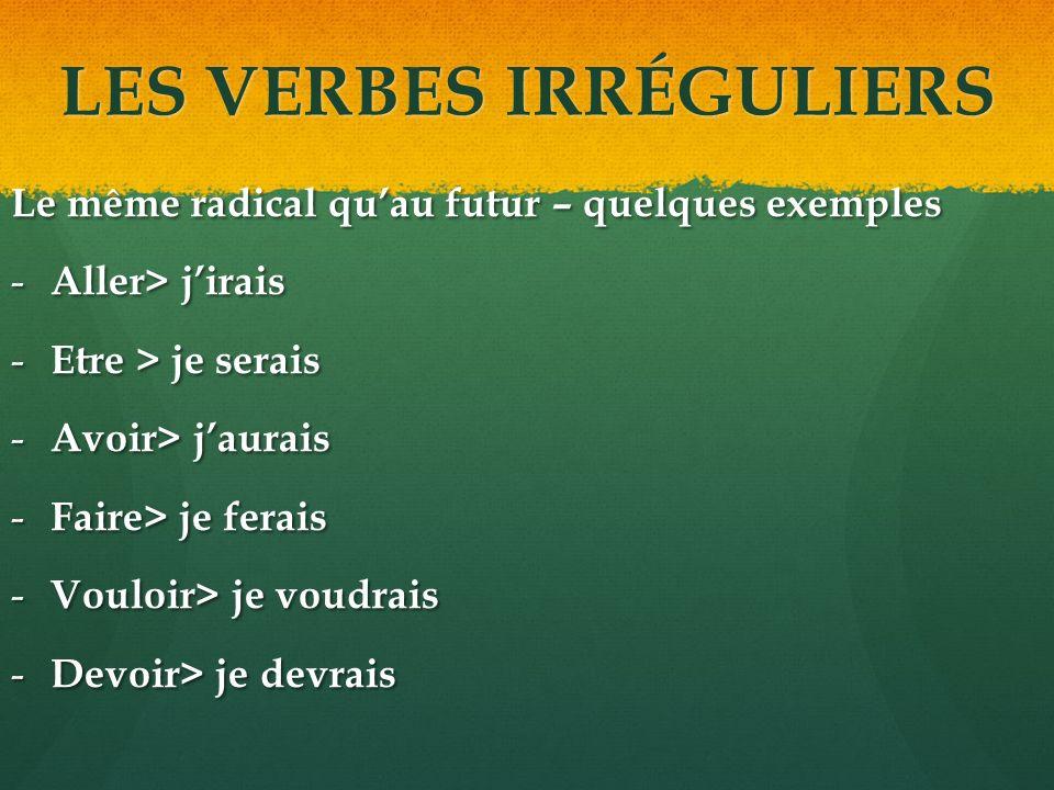 LES VERBES IRRÉGULIERS Le même radical quau futur – quelques exemples - Aller> jirais - Etre > je serais - Avoir> jaurais - Faire> je ferais - Vouloir> je voudrais - Devoir> je devrais