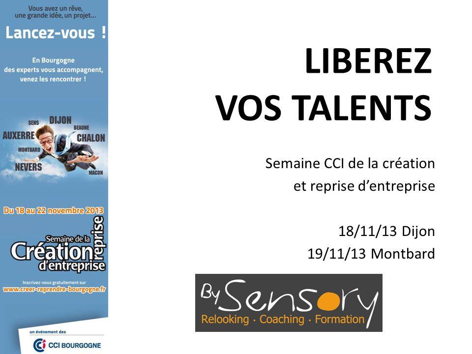 LIBEREZ VOS TALENTS Semaine CCI de la création et reprise dentreprise 18/11/13 Dijon 19/11/13 Montbard