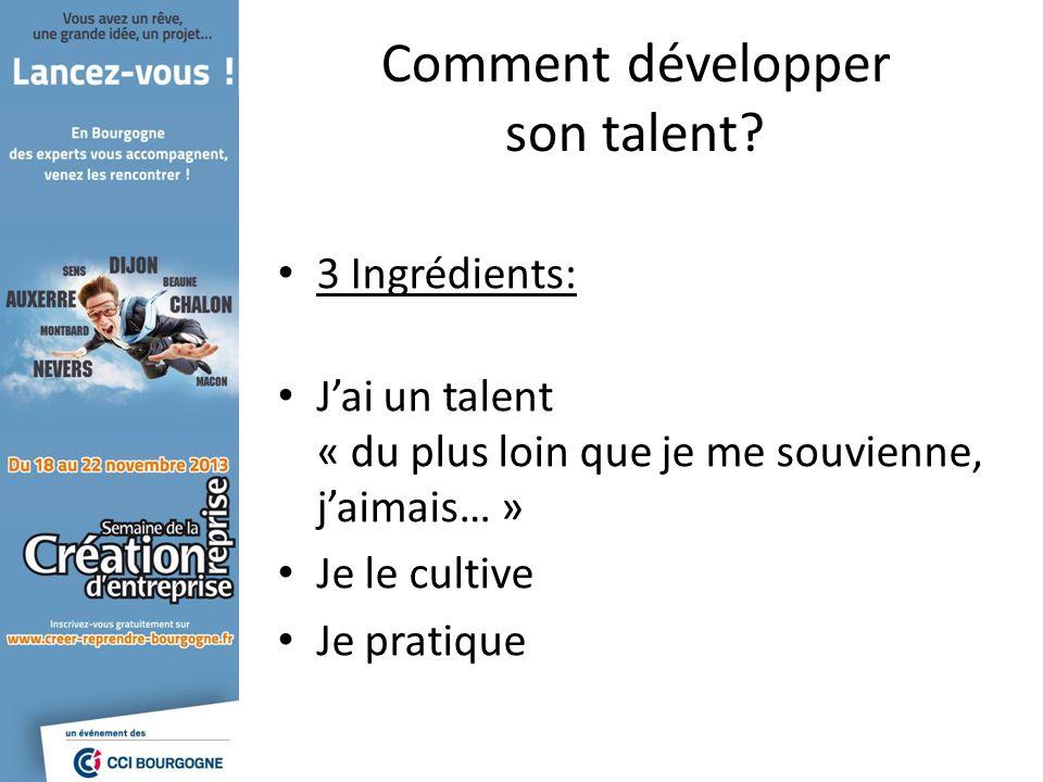 Comment développer son talent? 3 Ingrédients: Jai un talent « du plus loin que je me souvienne, jaimais… » Je le cultive Je pratique