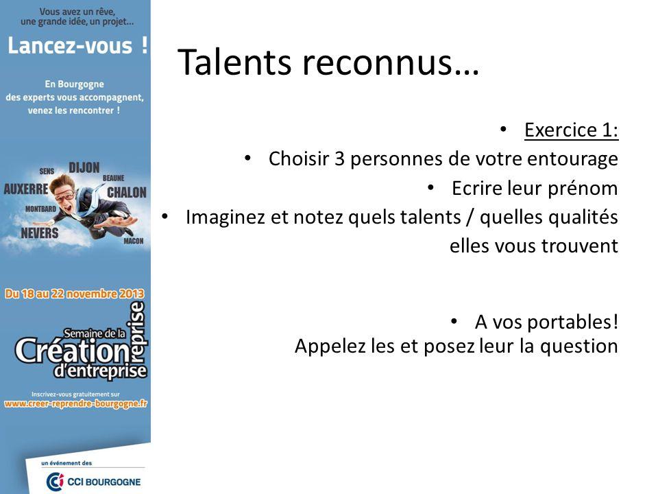 Talents reconnus… Exercice 1: Choisir 3 personnes de votre entourage Ecrire leur prénom Imaginez et notez quels talents / quelles qualités elles vous