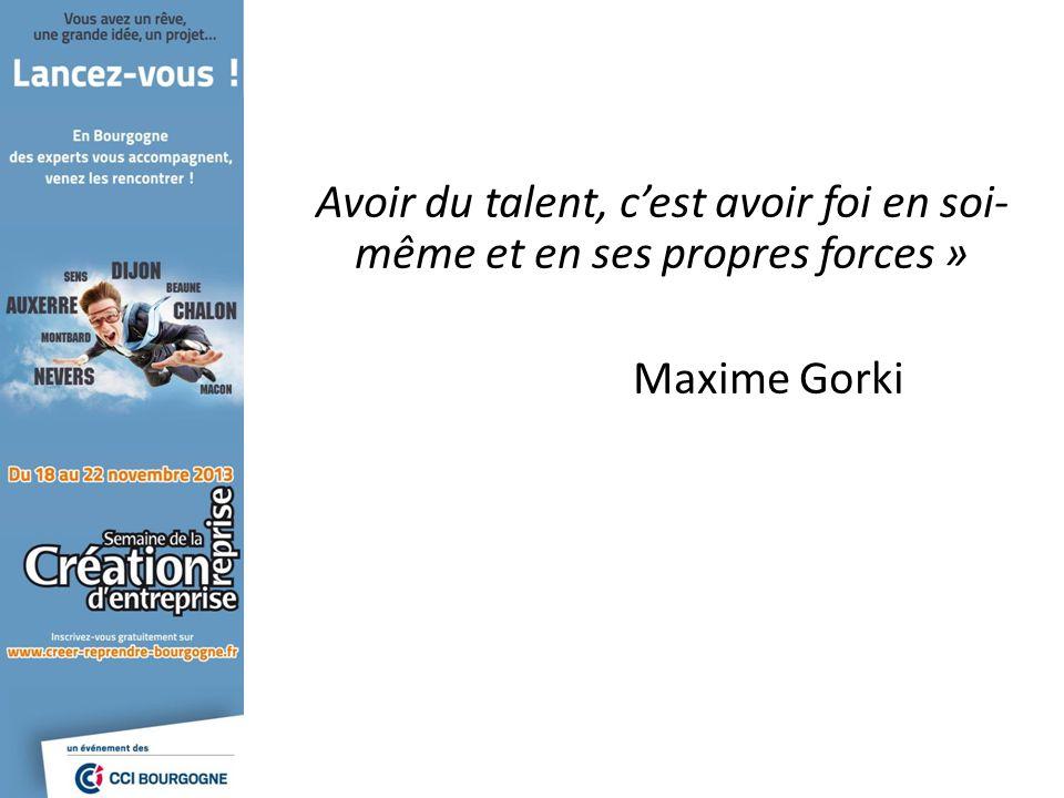 Avoir du talent, cest avoir foi en soi- même et en ses propres forces » Maxime Gorki