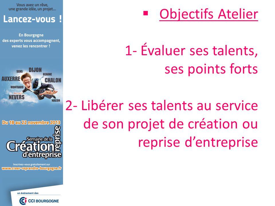 Objectifs Atelier 1- Évaluer ses talents, ses points forts 2- Libérer ses talents au service de son projet de création ou reprise dentreprise