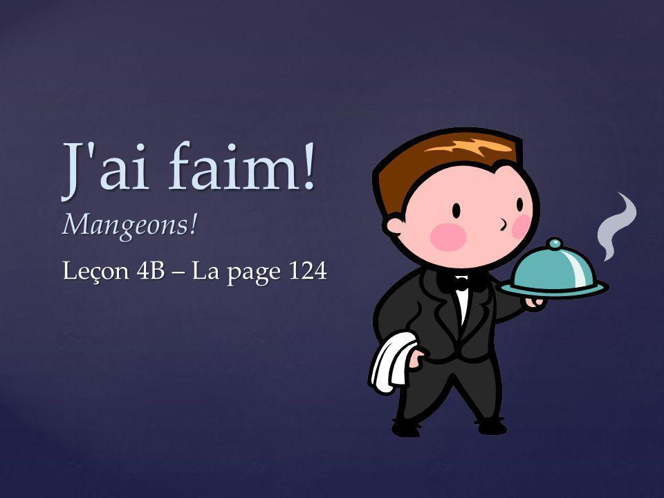 J ai faim! Mangeons! Leçon 4B – La page 124