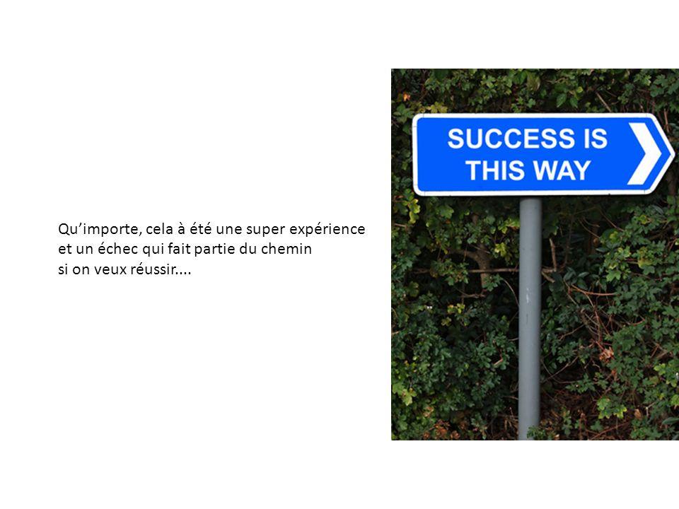 Quimporte, cela à été une super expérience et un échec qui fait partie du chemin si on veux réussir....
