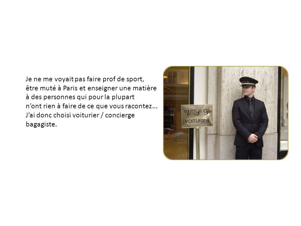 Je ne me voyait pas faire prof de sport, être muté à Paris et enseigner une matière à des personnes qui pour la plupart nont rien à faire de ce que vous racontez...