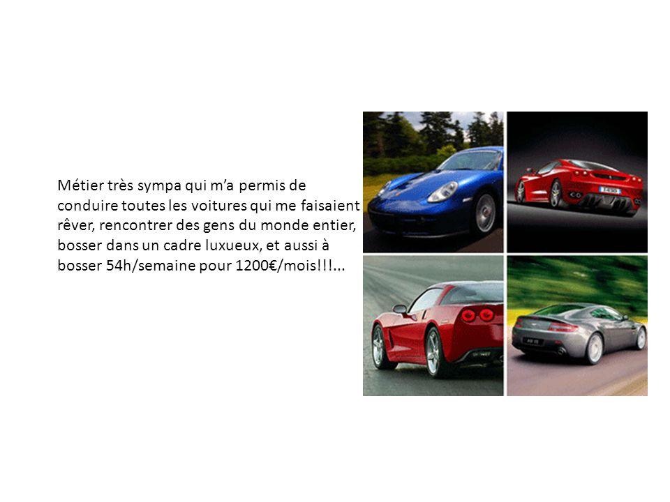 Métier très sympa qui ma permis de conduire toutes les voitures qui me faisaient rêver, rencontrer des gens du monde entier, bosser dans un cadre luxueux, et aussi à bosser 54h/semaine pour 1200/mois!!!...